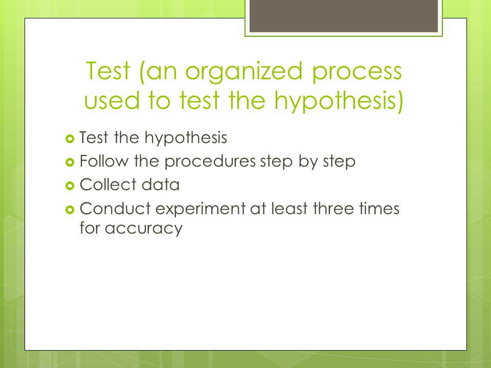 Test (an organized process used to test the hypothesis)  Test the hypothesis  Follow the procedures step by step  Collect data  Conduct experiment at least three times for accuracy