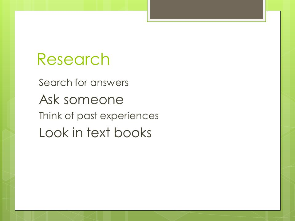 Research Search for answers Ask someone Think of past experiences Look in text books