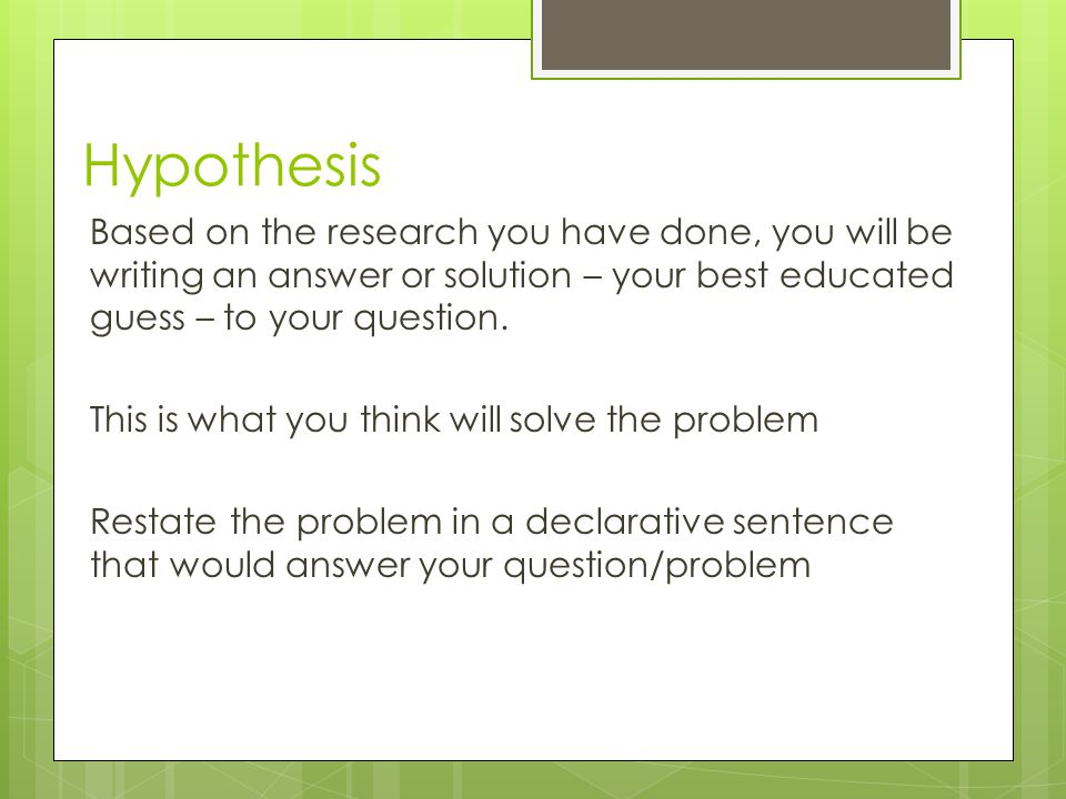 Hypothesis Based on the research you have done, you will be writing an answer or solution – your best educated guess – to your question.