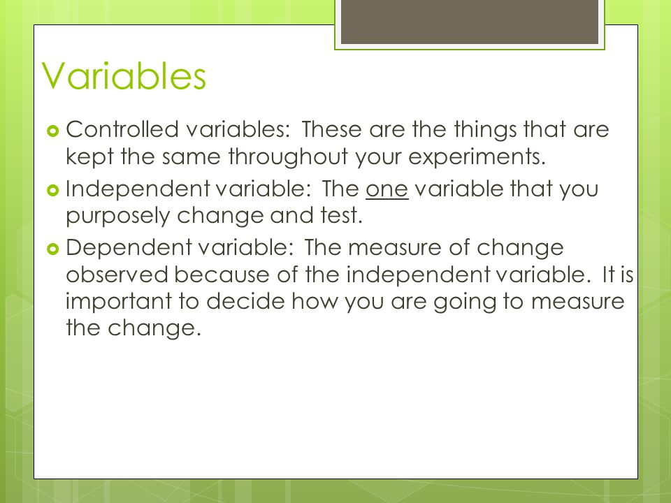 Variables  Controlled variables: These are the things that are kept the same throughout your experiments.