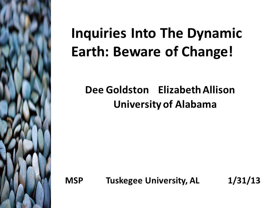 Inquiries Into The Dynamic Earth: Beware of Change! Dee Goldston Elizabeth Allison University of Alabama MSP Tuskegee University, AL 1/31/13