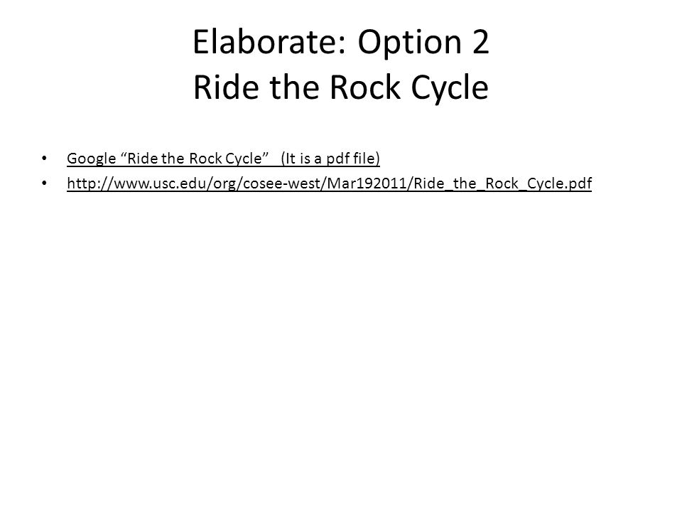 Elaborate: Option 2 Ride the Rock Cycle Google Ride the Rock Cycle (It is a pdf file) http://www.usc.edu/org/cosee-west/Mar192011/Ride_the_Rock_Cycle.pdf