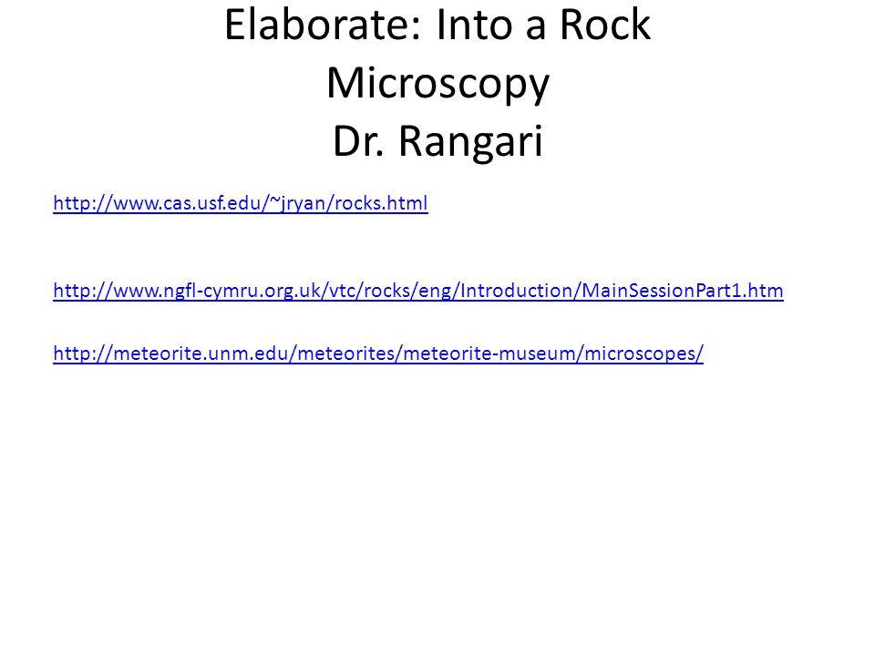 Elaborate: Into a Rock Microscopy Dr. Rangari http://www.cas.usf.edu/~jryan/rocks.html http://www.ngfl-cymru.org.uk/vtc/rocks/eng/Introduction/MainSes