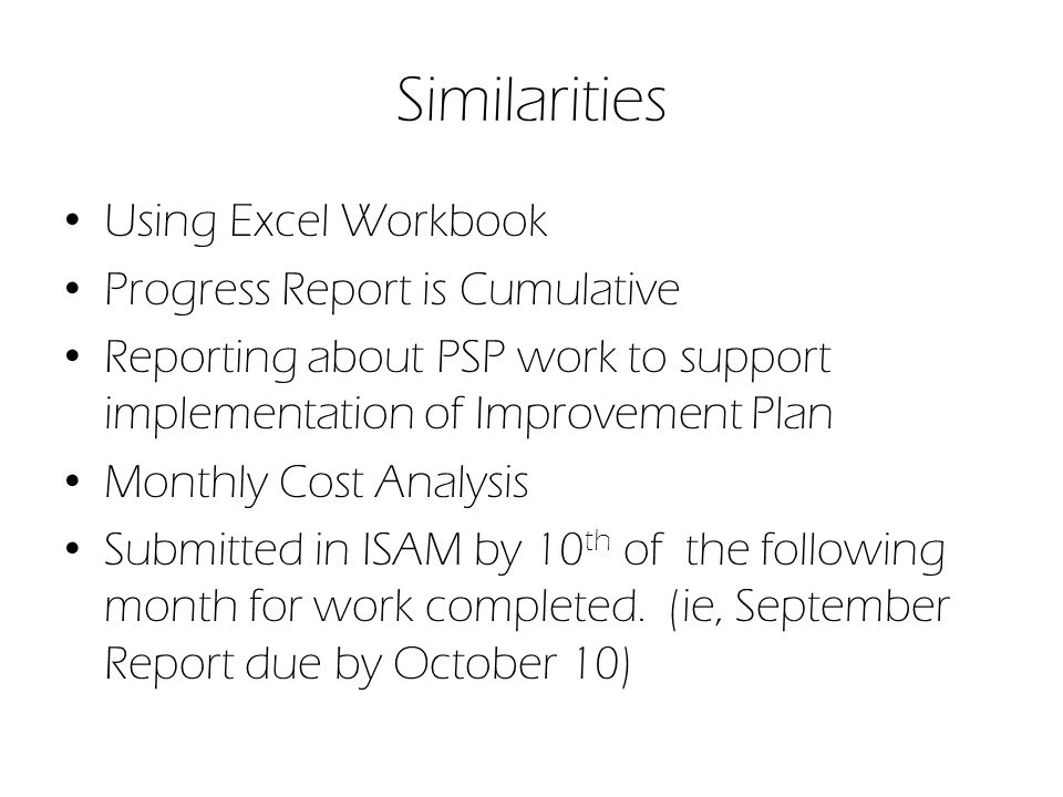 Similarities Using Excel Workbook Progress Report is Cumulative Reporting about PSP work to support implementation of Improvement Plan Monthly Cost Analysis Submitted in ISAM by 10 th of the following month for work completed.