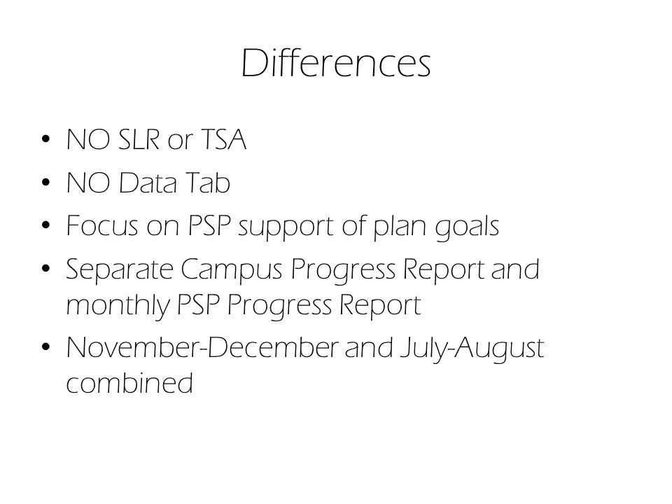 Differences NO SLR or TSA NO Data Tab Focus on PSP support of plan goals Separate Campus Progress Report and monthly PSP Progress Report November-December and July-August combined