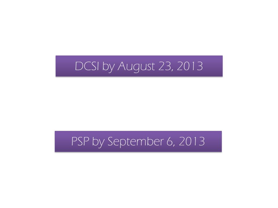 DCSI by August 23, 2013 PSP by September 6, 2013
