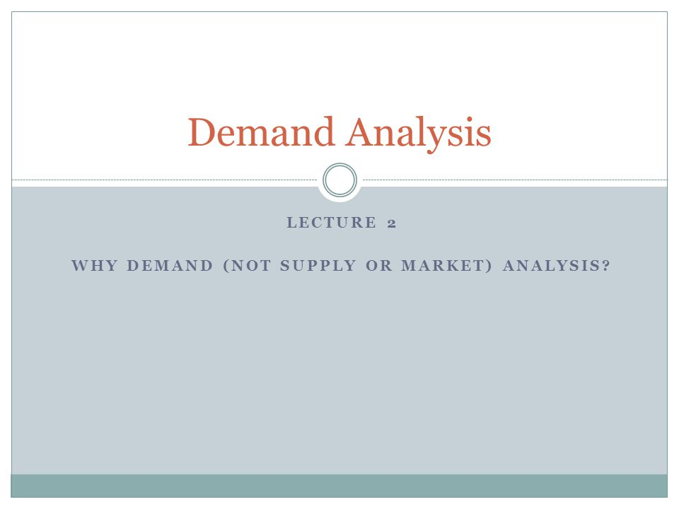 LECTURE 2 WHY DEMAND (NOT SUPPLY OR MARKET) ANALYSIS Demand Analysis