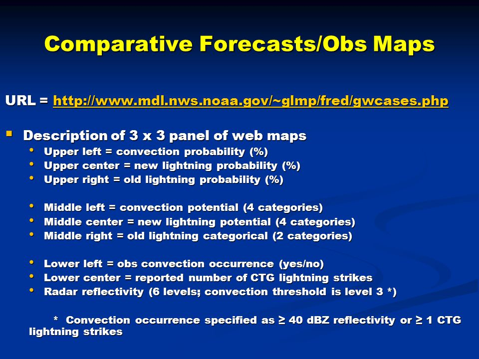Comparative Forecasts/Obs Maps URL = http://www.mdl.nws.noaa.gov/~glmp/fred/gwcases.php http://www.mdl.nws.noaa.gov/~glmp/fred/gwcases.php  Description of 3 x 3 panel of web maps Upper left = convection probability (%) Upper left = convection probability (%) Upper center = new lightning probability (%) Upper center = new lightning probability (%) Upper right = old lightning probability (%) Upper right = old lightning probability (%) Middle left = convection potential (4 categories) Middle left = convection potential (4 categories) Middle center = new lightning potential (4 categories) Middle center = new lightning potential (4 categories) Middle right = old lightning categorical (2 categories) Middle right = old lightning categorical (2 categories) Lower left = obs convection occurrence (yes/no) Lower left = obs convection occurrence (yes/no) Lower center = reported number of CTG lightning strikes Lower center = reported number of CTG lightning strikes Radar reflectivity (6 levels; convection threshold is level 3 *) Radar reflectivity (6 levels; convection threshold is level 3 *) * Convection occurrence specified as ≥ 40 dBZ reflectivity or ≥ 1 CTG lightning strikes
