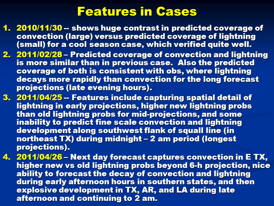 Features in Cases 1.2010/11/30 -- shows huge contrast in predicted coverage of convection (large) versus predicted coverage of lightning (small) for a cool season case, which verified quite well.