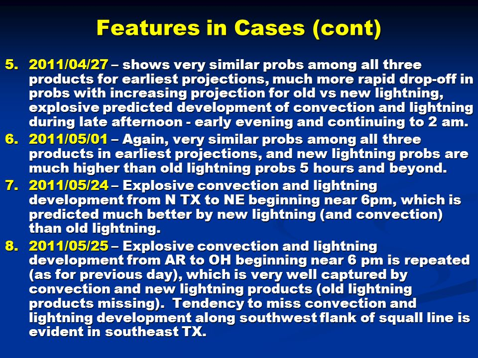 Features in Cases (cont) 5.2011/04/27 – shows very similar probs among all three products for earliest projections, much more rapid drop-off in probs with increasing projection for old vs new lightning, explosive predicted development of convection and lightning during late afternoon - early evening and continuing to 2 am.