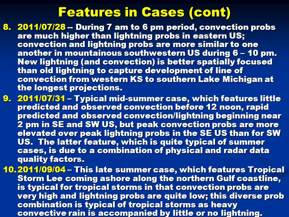 Features in Cases (cont) 8.2011/07/28 -- During 7 am to 6 pm period, convection probs are much higher than lightning probs in eastern US; convection and lightning probs are more similar to one another in mountainous southwestern US during 6 – 10 pm.