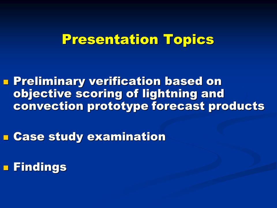 Presentation Topics Preliminary verification based on objective scoring of lightning and convection prototype forecast products Preliminary verification based on objective scoring of lightning and convection prototype forecast products Case study examination Case study examination Findings Findings