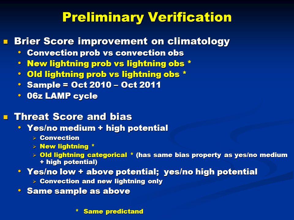 Preliminary Verification Brier Score improvement on climatology Brier Score improvement on climatology Convection prob vs convection obs Convection prob vs convection obs New lightning prob vs lightning obs * New lightning prob vs lightning obs * Old lightning prob vs lightning obs * Old lightning prob vs lightning obs * Sample = Oct 2010 – Oct 2011 Sample = Oct 2010 – Oct 2011 06z LAMP cycle 06z LAMP cycle Threat Score and bias Threat Score and bias Yes/no medium + high potential Yes/no medium + high potential  Convection  New lightning *  Old lightning categorical * (has same bias property as yes/no medium + high potential) Yes/no low + above potential; yes/no high potential Yes/no low + above potential; yes/no high potential  Convection and new lightning only Same sample as above Same sample as above * Same predictand * Same predictand