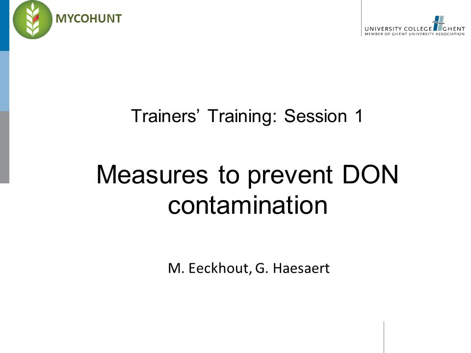 Trainers' Training: Session 1 Measures to prevent DON contamination M. Eeckhout, G. Haesaert MYCOHUNT