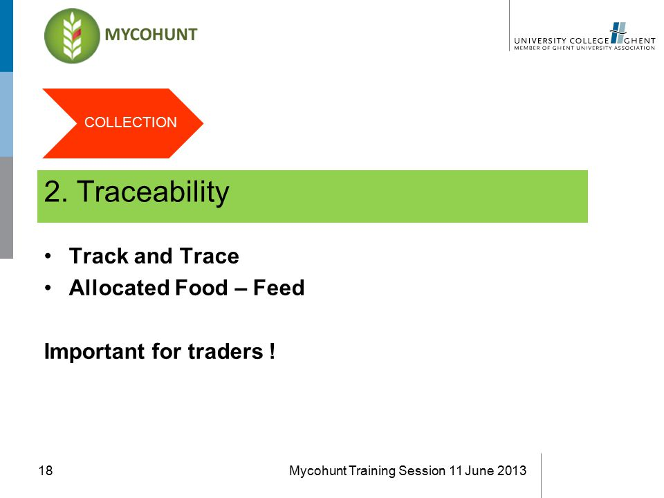 2. Traceability Mycohunt Training Session 11 June 201318 Track and Trace Allocated Food – Feed Important for traders ! COLLECTION