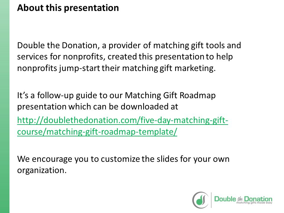 Evaluation of Current Marketing Last YearThis Year (Goal) Number of Matches Received MetricSuggested LocationCurrentlyTarget Online Methods Website navigation(Yes / No)Yes Ways to give page(Yes / No)Yes Dedicated match page(Yes / No)Yes Donation screen(Yes / No)Yes Confirmation screen(Yes / No)Yes Acknowledgements(Yes / No)Yes Social Media(Yes / No)Yes Emails(Yes / No)Yes Offline Methods Newsletters(Yes / No)Yes Acknowledgement letters(Yes / No)Yes Donation forms(Yes / No)Yes Determine where you currently promote matching gifts and set goals for modifying marketing materials