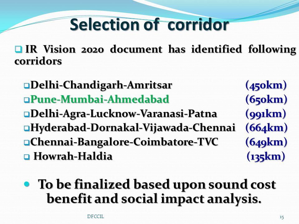  IR Vision 2020 document has identified following corridors  Delhi-Chandigarh-Amritsar (450km)  Pune-Mumbai-Ahmedabad (650km)  Delhi-Agra-Lucknow-Varanasi-Patna (991km)  Hyderabad-Dornakal-Vijawada-Chennai (664km)  Chennai-Bangalore-Coimbatore-TVC (649km)  Howrah-Haldia (135km) To be finalized based upon sound cost benefit and social impact analysis.