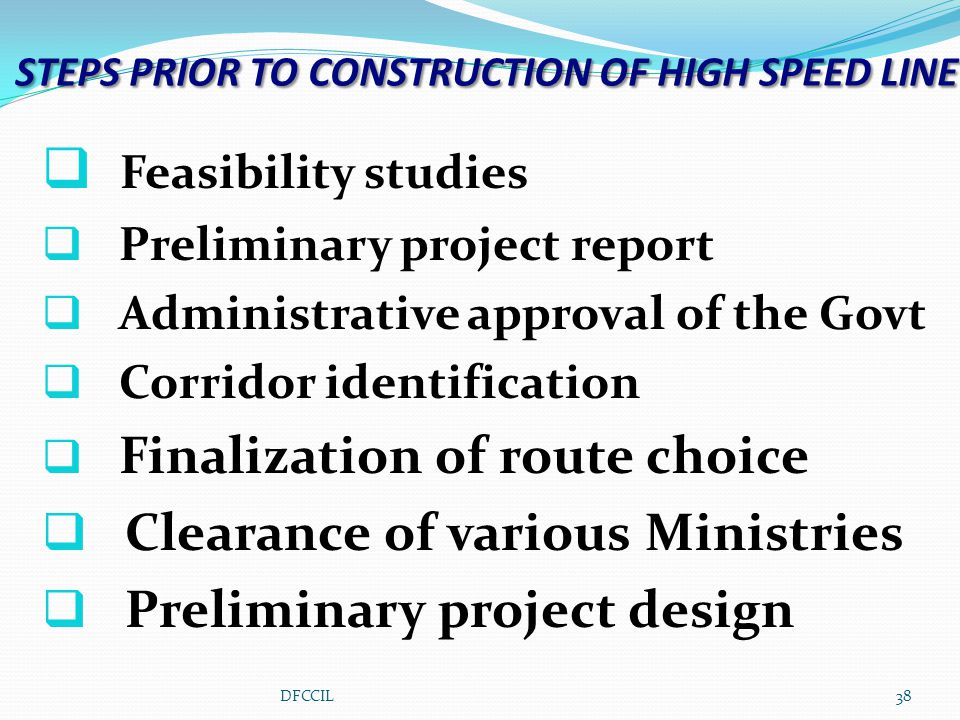 STEPS PRIOR TO CONSTRUCTION OF HIGH SPEED LINE  Feasibility studies  Preliminary project report  Administrative approval of the Govt  Corridor identification  Finalization of route choice  Clearance of various Ministries  Preliminary project design 38DFCCIL