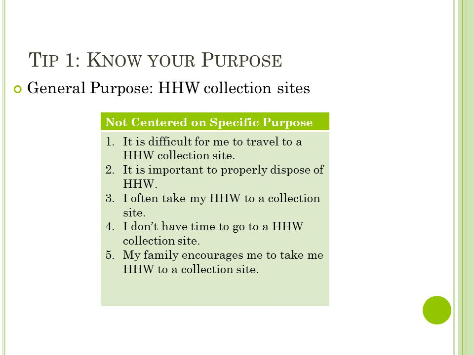 T IP 1: K NOW YOUR P URPOSE General Purpose: HHW collection sites Not Centered on Specific Purpose 1.It is difficult for me to travel to a HHW collection site.
