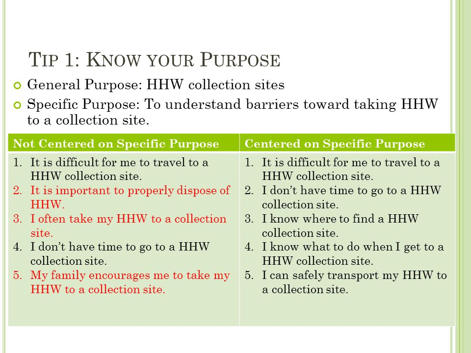 T IP 1: K NOW YOUR P URPOSE General Purpose: HHW collection sites Specific Purpose: To understand barriers toward taking HHW to a collection site.