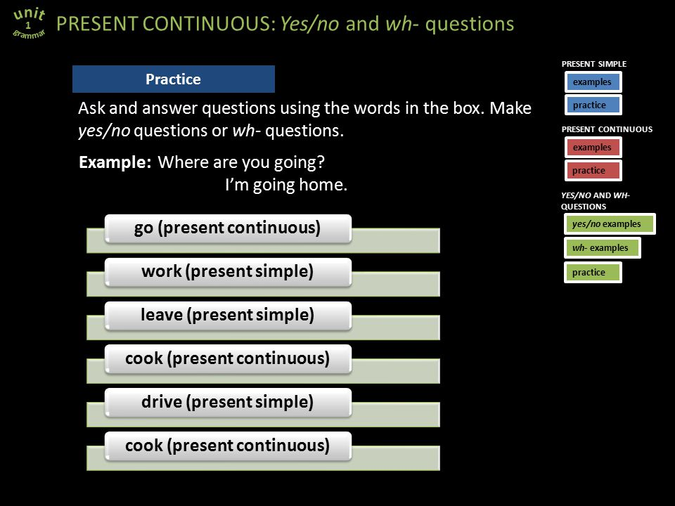 go (present continuous)work (present simple)leave (present simple)cook (present continuous)drive (present simple)cook (present continuous) PRESENT CONTINUOUS: Yes/no and wh- questions 1 Practice Example: Where are you going.
