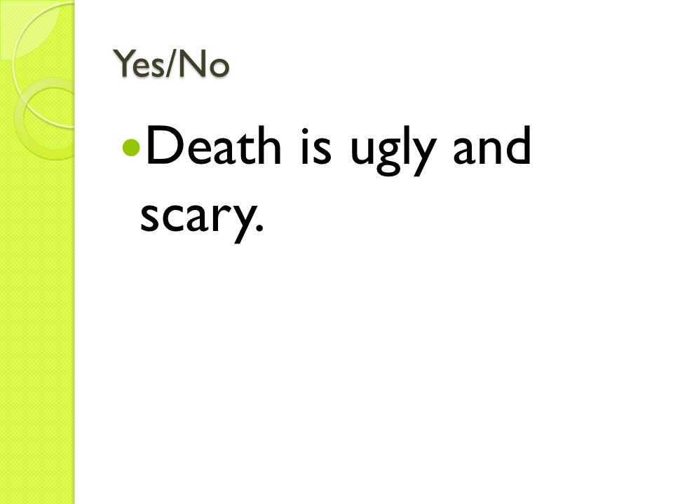 Yes/No Death is ugly and scary.