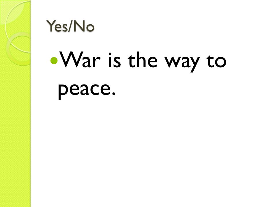 Yes/No War is the way to peace.