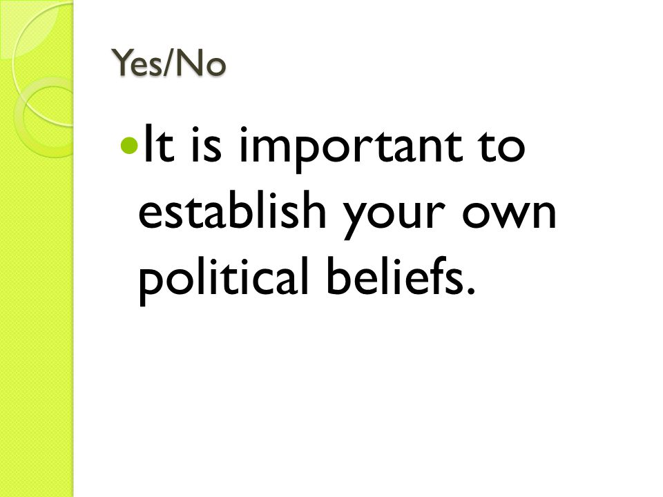 Yes/No It is important to establish your own political beliefs.