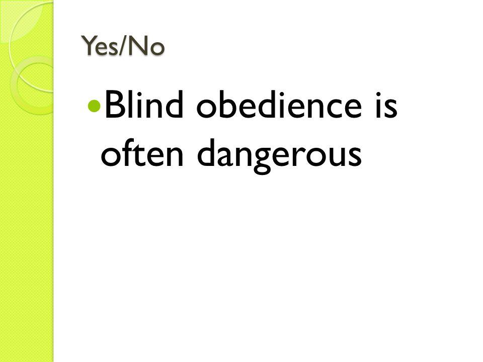 Yes/No Blind obedience is often dangerous