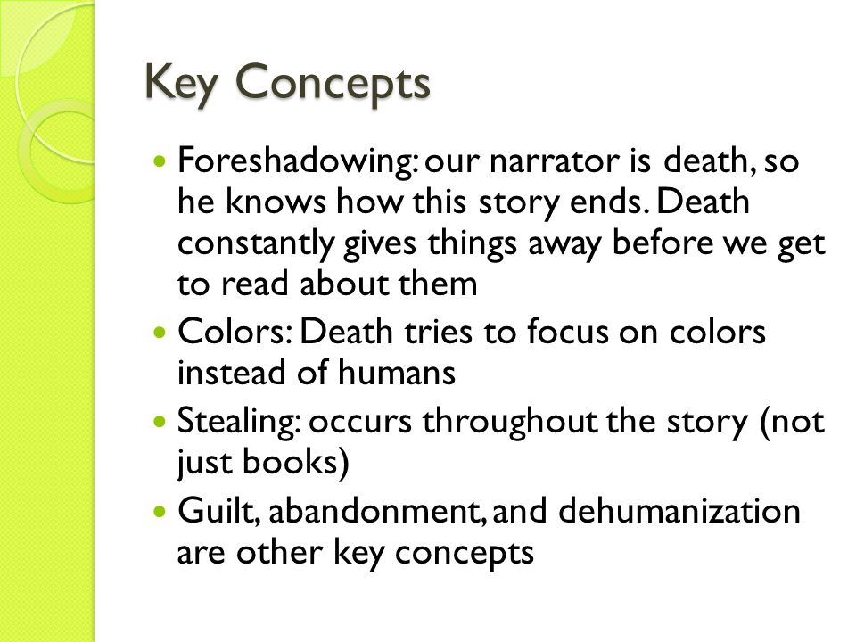 Key Concepts Foreshadowing: our narrator is death, so he knows how this story ends. Death constantly gives things away before we get to read about the