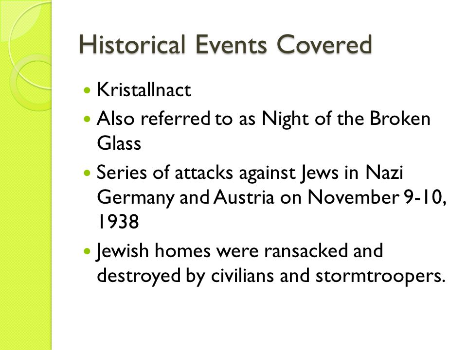 Historical Events Covered Kristallnact Also referred to as Night of the Broken Glass Series of attacks against Jews in Nazi Germany and Austria on November 9-10, 1938 Jewish homes were ransacked and destroyed by civilians and stormtroopers.