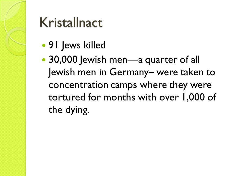 Kristallnact 91 Jews killed 30,000 Jewish men—a quarter of all Jewish men in Germany– were taken to concentration camps where they were tortured for m