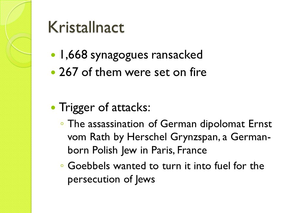 Kristallnact 1,668 synagogues ransacked 267 of them were set on fire Trigger of attacks: ◦ The assassination of German dipolomat Ernst vom Rath by Herschel Grynzspan, a German- born Polish Jew in Paris, France ◦ Goebbels wanted to turn it into fuel for the persecution of Jews