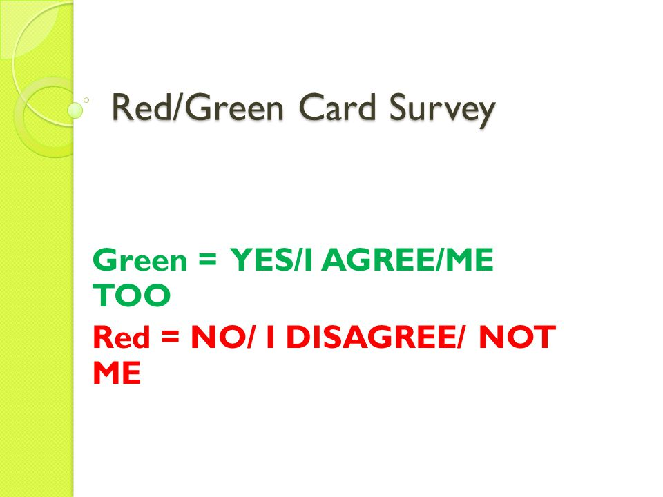 Red/Green Card Survey Green = YES/I AGREE/ME TOO Red = NO/ I DISAGREE/ NOT ME