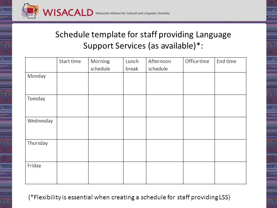 Start time Morning schedule Lunch break Afternoon schedule Office timeEnd time Monday Tuesday Wednesday Thursday Friday Schedule template for staff providing Language Support Services (as available)*: (*Flexibility is essential when creating a schedule for staff providing LSS)
