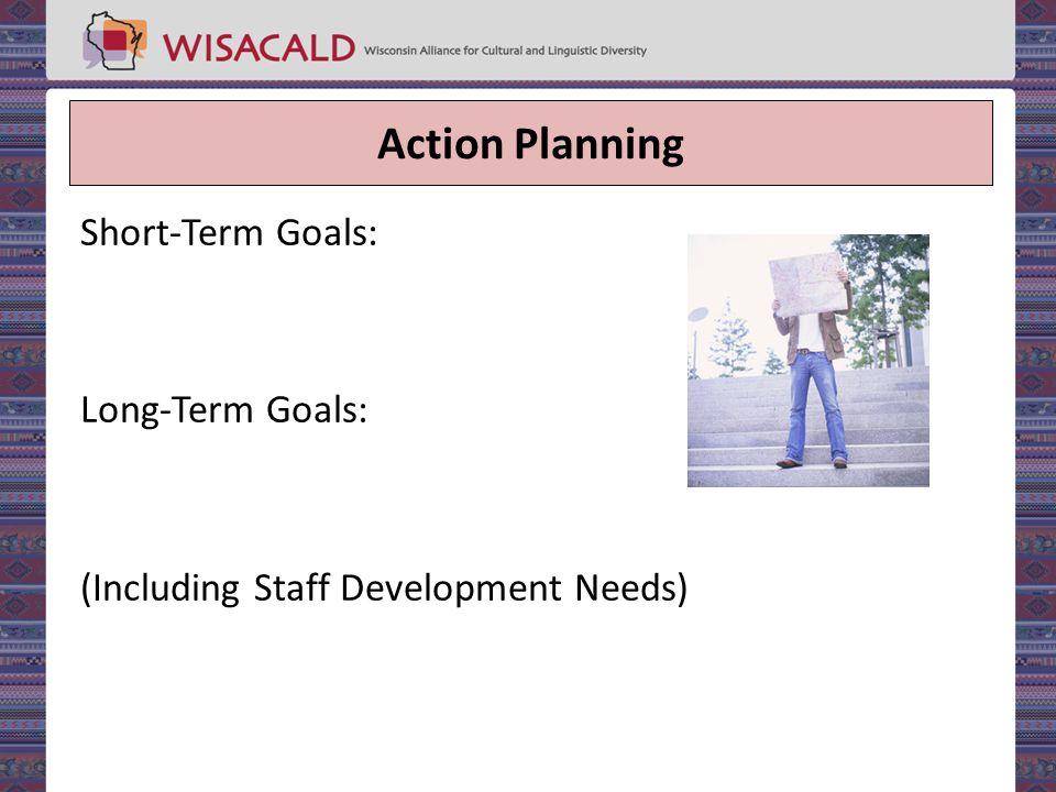 Action Planning Short-Term Goals: Long-Term Goals: (Including Staff Development Needs)