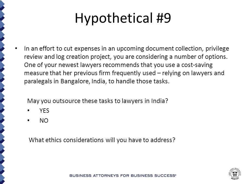 Hypothetical #9 In an effort to cut expenses in an upcoming document collection, privilege review and log creation project, you are considering a number of options.