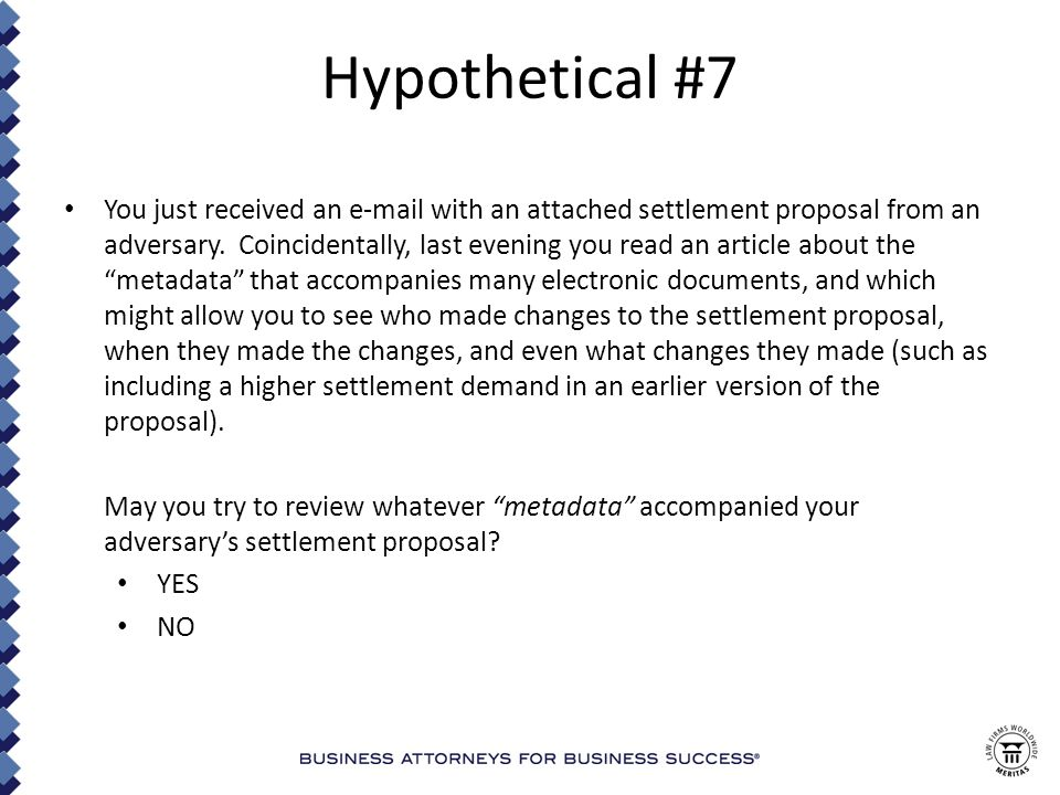 Hypothetical #7 You just received an e-mail with an attached settlement proposal from an adversary.