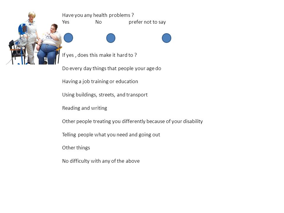 Have you any health problems . Yes No prefer not to say If yes, does this make it hard to .