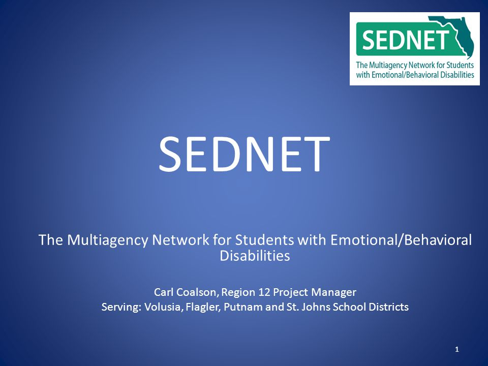 1 SEDNET The Multiagency Network for Students with Emotional/Behavioral Disabilities Carl Coalson, Region 12 Project Manager Serving: Volusia, Flagler, Putnam and St.