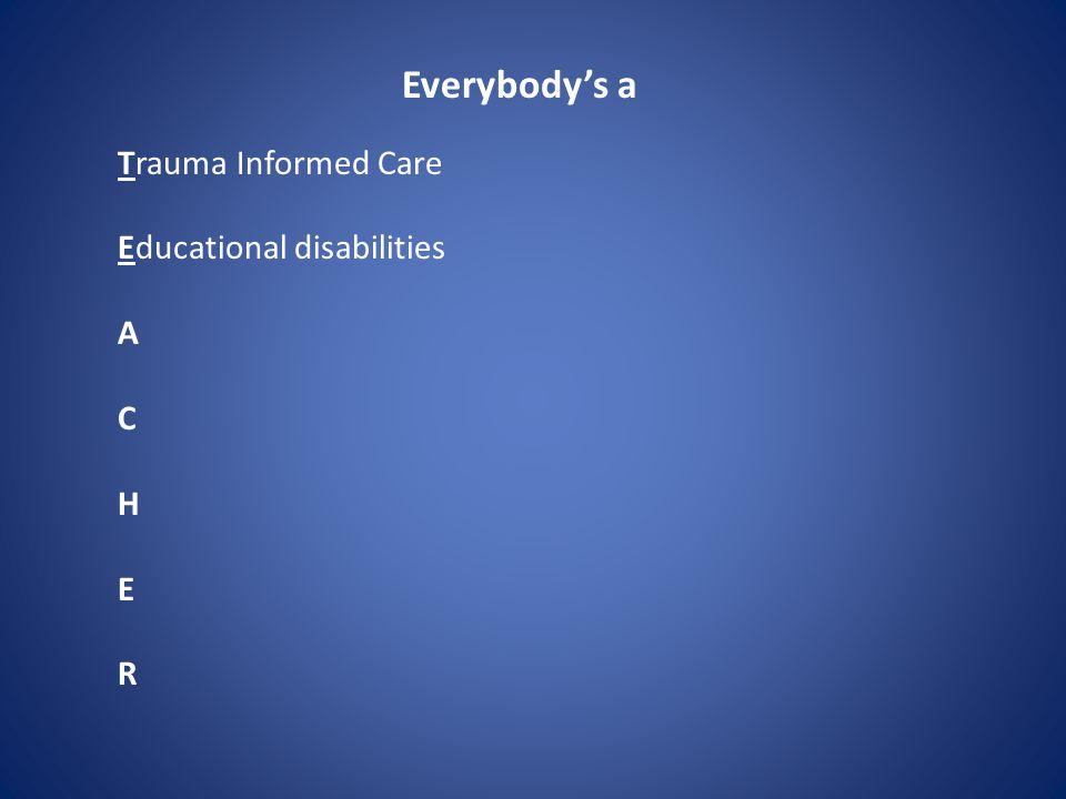 Everybody's a Trauma Informed Care Educational disabilities A C H E R