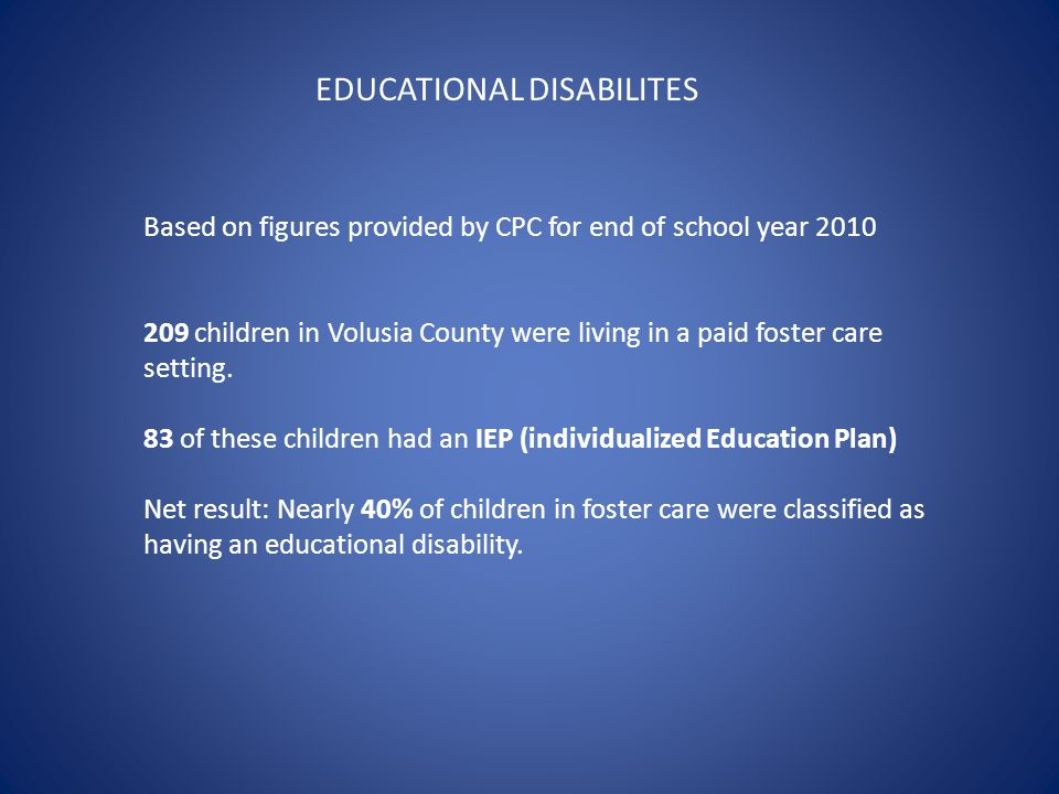EDUCATIONAL DISABILITES Based on figures provided by CPC for end of school year 2010 209 children in Volusia County were living in a paid foster care setting.