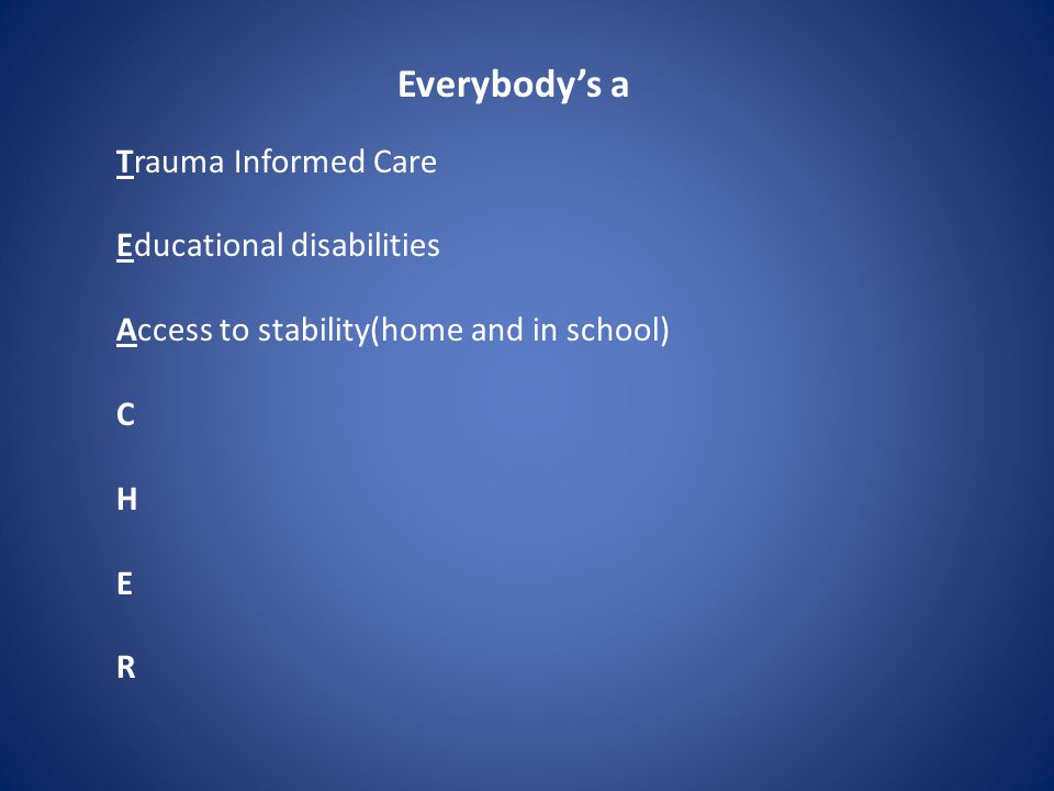 Everybody's a Trauma Informed Care Educational disabilities Access to stability(home and in school) C H E R
