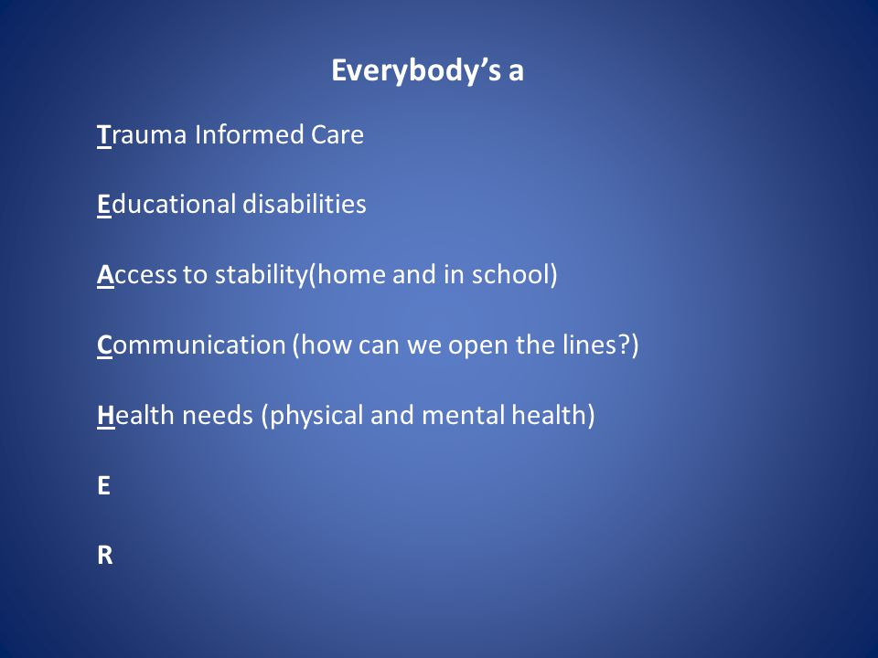 Everybody's a Trauma Informed Care Educational disabilities Access to stability(home and in school) Communication (how can we open the lines?) Health needs (physical and mental health) E R