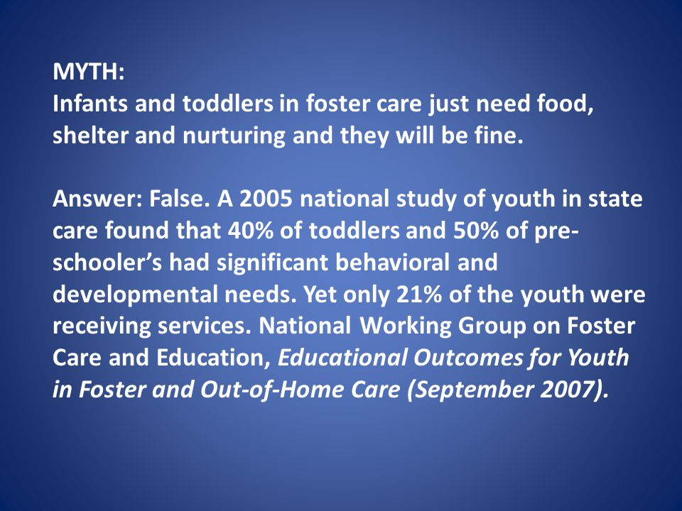MYTH: Infants and toddlers in foster care just need food, shelter and nurturing and they will be fine.