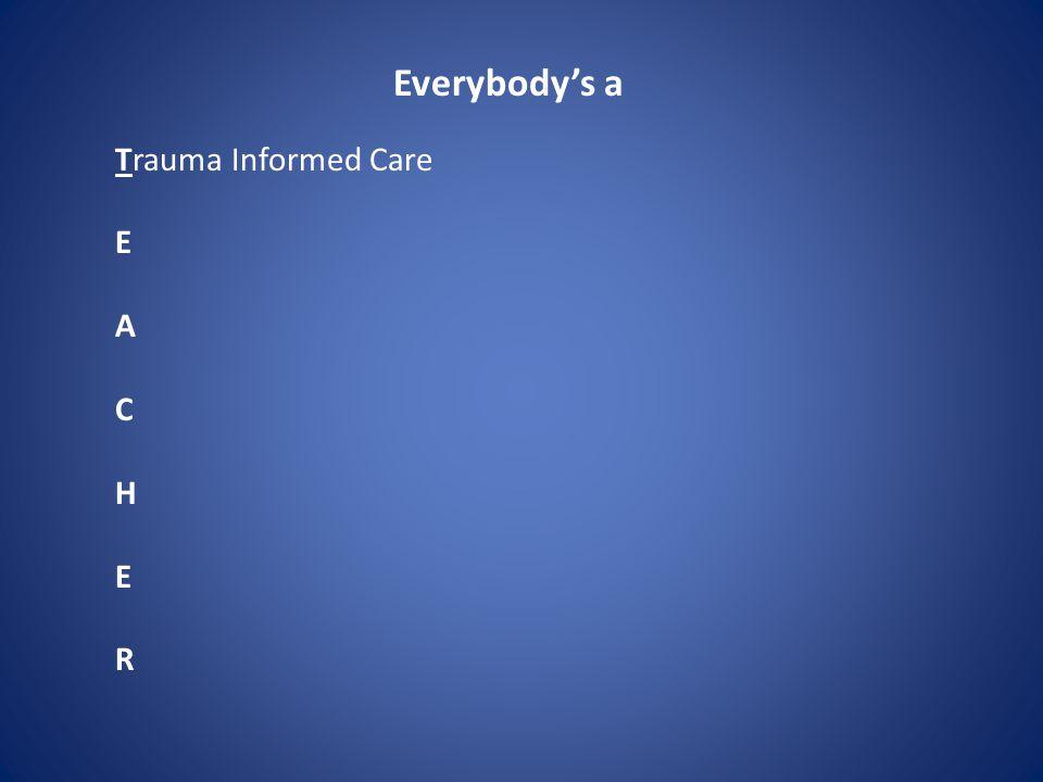 Everybody's a Trauma Informed Care E A C H E R