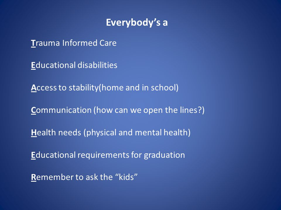 Everybody's a Trauma Informed Care Educational disabilities Access to stability(home and in school) Communication (how can we open the lines ) Health needs (physical and mental health) Educational requirements for graduation Remember to ask the kids