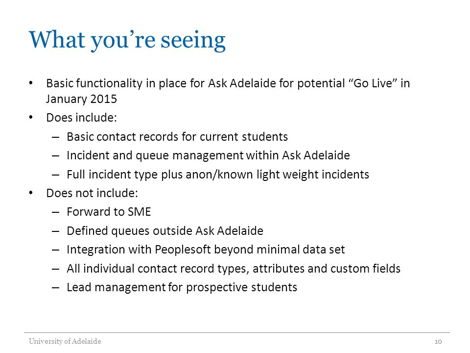 What you're seeing Basic functionality in place for Ask Adelaide for potential Go Live in January 2015 Does include: – Basic contact records for current students – Incident and queue management within Ask Adelaide – Full incident type plus anon/known light weight incidents Does not include: – Forward to SME – Defined queues outside Ask Adelaide – Integration with Peoplesoft beyond minimal data set – All individual contact record types, attributes and custom fields – Lead management for prospective students University of Adelaide10