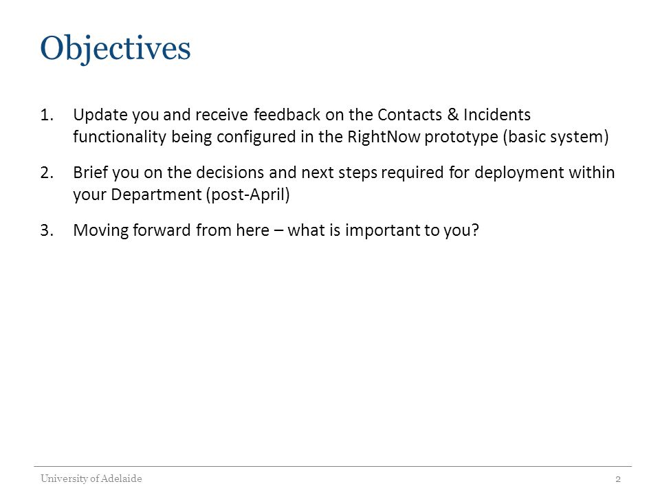 Objectives 1.Update you and receive feedback on the Contacts & Incidents functionality being configured in the RightNow prototype (basic system) 2.Brief you on the decisions and next steps required for deployment within your Department (post-April) 3.Moving forward from here – what is important to you.