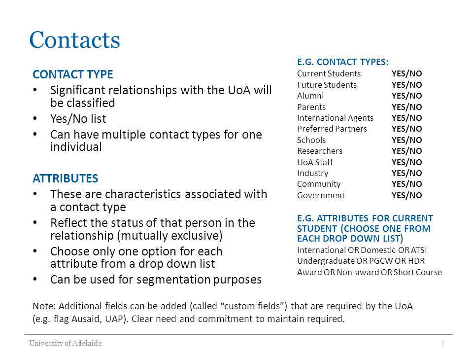 Contacts CONTACT TYPE Significant relationships with the UoA will be classified Yes/No list Can have multiple contact types for one individual ATTRIBUTES These are characteristics associated with a contact type Reflect the status of that person in the relationship (mutually exclusive) Choose only one option for each attribute from a drop down list Can be used for segmentation purposes E.G.